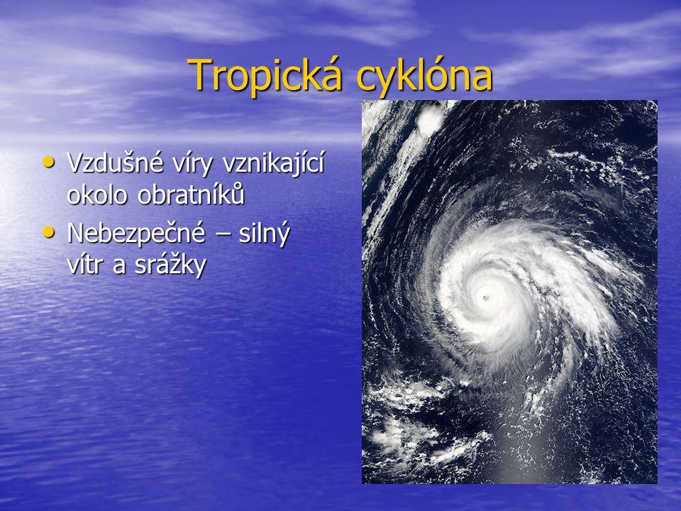 Tropická cyklóna Vzdušné víry vznikající okolo obratníků Vzdušné víry vznikající okolo obratníků Nebezpečné – silný vítr a srážky Nebezpečné – silný v
