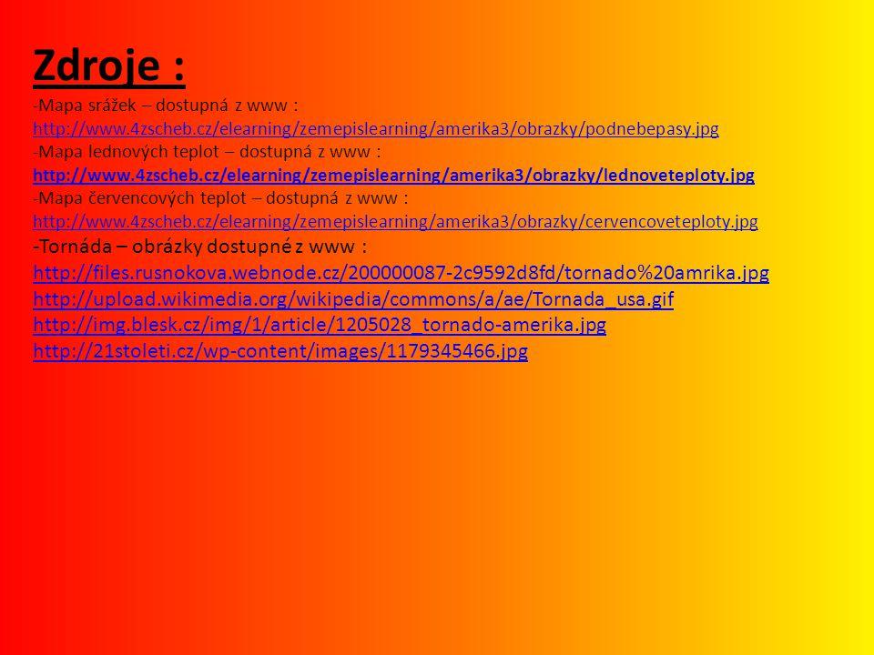Zdroje : -Mapa srážek – dostupná z www : http://www.4zscheb.cz/elearning/zemepislearning/amerika3/obrazky/podnebepasy.jpg -Mapa lednových teplot – dostupná z www : http://www.4zscheb.cz/elearning/zemepislearning/amerika3/obrazky/lednoveteploty.jpg -Mapa červencových teplot – dostupná z www : http://www.4zscheb.cz/elearning/zemepislearning/amerika3/obrazky/cervencoveteploty.jpg -Tornáda – obrázky dostupné z www : http://files.rusnokova.webnode.cz/200000087-2c9592d8fd/tornado%20amrika.jpg http://upload.wikimedia.org/wikipedia/commons/a/ae/Tornada_usa.gif http://img.blesk.cz/img/1/article/1205028_tornado-amerika.jpg http://21stoleti.cz/wp-content/images/1179345466.jpg http://www.4zscheb.cz/elearning/zemepislearning/amerika3/obrazky/podnebepasy.jpg http://www.4zscheb.cz/elearning/zemepislearning/amerika3/obrazky/lednoveteploty.jpg http://www.4zscheb.cz/elearning/zemepislearning/amerika3/obrazky/cervencoveteploty.jpg http://files.rusnokova.webnode.cz/200000087-2c9592d8fd/tornado%20amrika.jpg http://upload.wikimedia.org/wikipedia/commons/a/ae/Tornada_usa.gif http://img.blesk.cz/img/1/article/1205028_tornado-amerika.jpg http://21stoleti.cz/wp-content/images/1179345466.jpg