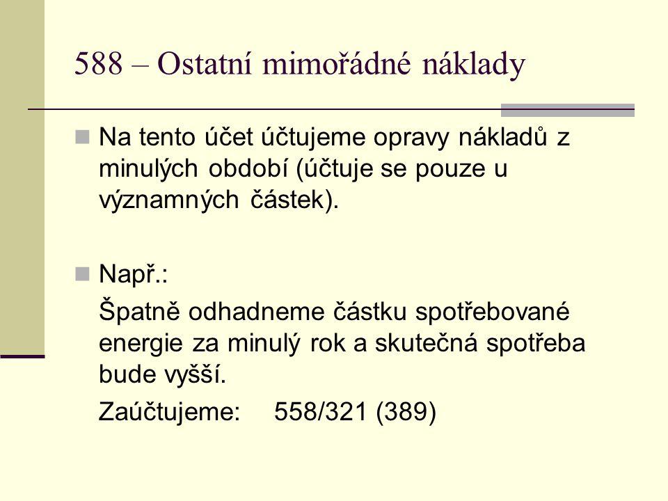 588 – Ostatní mimořádné náklady Na tento účet účtujeme opravy nákladů z minulých období (účtuje se pouze u významných částek).