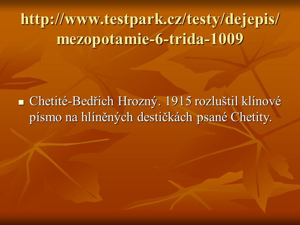 http://www.testpark.cz/testy/dejepis/ mezopotamie-6-trida-1009 Chetité-Bedřich Hrozný. 1915 rozluštil klínové písmo na hlíněných destičkách psané Chet
