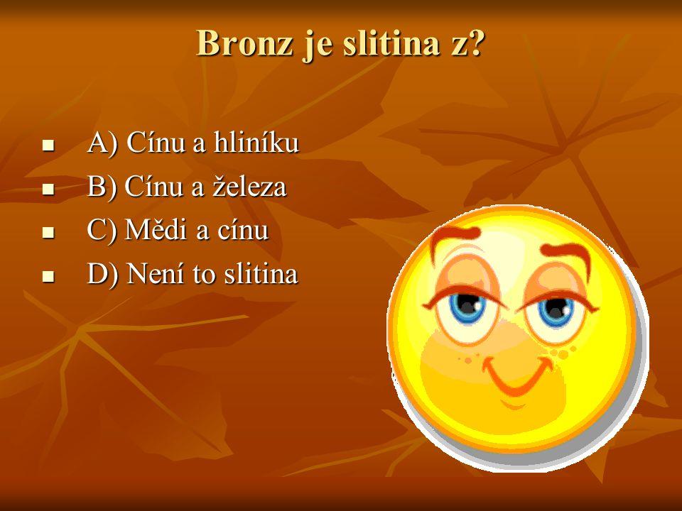 Bronz je slitina z? A) Cínu a hliníku A) Cínu a hliníku B) Cínu a železa B) Cínu a železa C) Mědi a cínu C) Mědi a cínu D) Není to slitina D) Není to