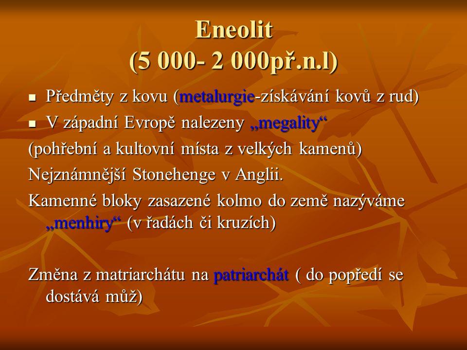 """Eneolit (5 000- 2 000př.n.l) Předměty z kovu (metalurgie-získávání kovů z rud) Předměty z kovu (metalurgie-získávání kovů z rud) V západní Evropě nalezeny """"megality V západní Evropě nalezeny """"megality (pohřební a kultovní místa z velkých kamenů) Nejznámnější Stonehenge v Anglii."""
