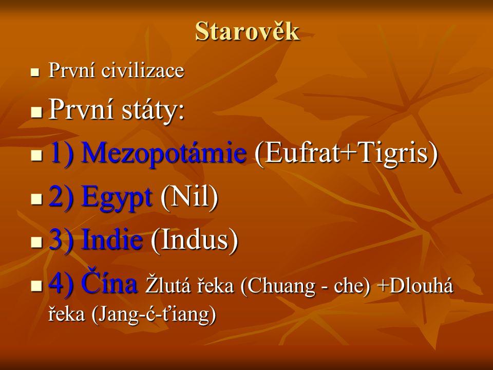 Starověk První civilizace První civilizace První státy: První státy: 1) Mezopotámie (Eufrat+Tigris) 1) Mezopotámie (Eufrat+Tigris) 2) Egypt (Nil) 2) Egypt (Nil) 3) Indie (Indus) 3) Indie (Indus) 4) Čína Žlutá řeka (Chuang - che) +Dlouhá řeka (Jang-ć-ťiang) 4) Čína Žlutá řeka (Chuang - che) +Dlouhá řeka (Jang-ć-ťiang)