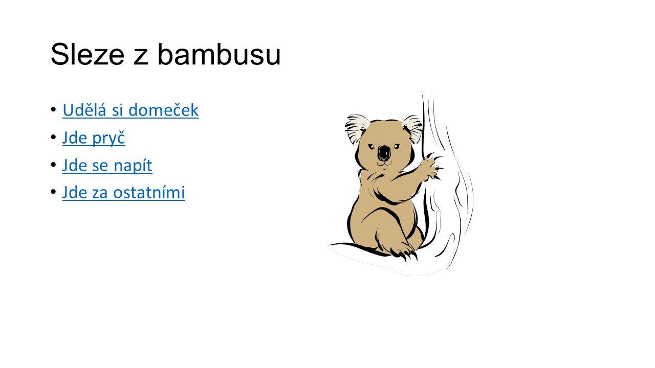 Sleze z bambusu Udělá si domeček Jde pryč Jde se napít Jde za ostatními