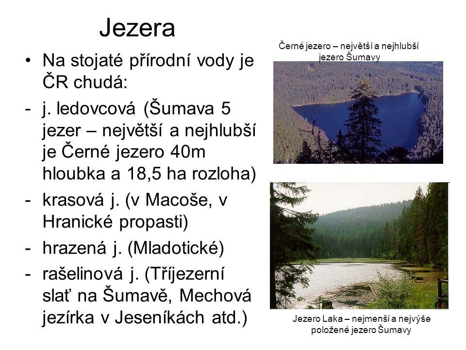 Jezera Na stojaté přírodní vody je ČR chudá: -j. ledovcová (Šumava 5 jezer – největší a nejhlubší je Černé jezero 40m hloubka a 18,5 ha rozloha) -kras