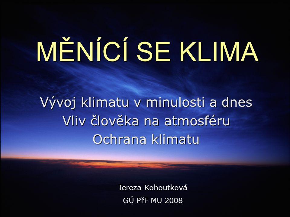MĚNÍCÍ SE KLIMA Vývoj klimatu v minulosti a dnes Vliv člověka na atmosféru Ochrana klimatu Tereza Kohoutková GÚ PřF MU 2008