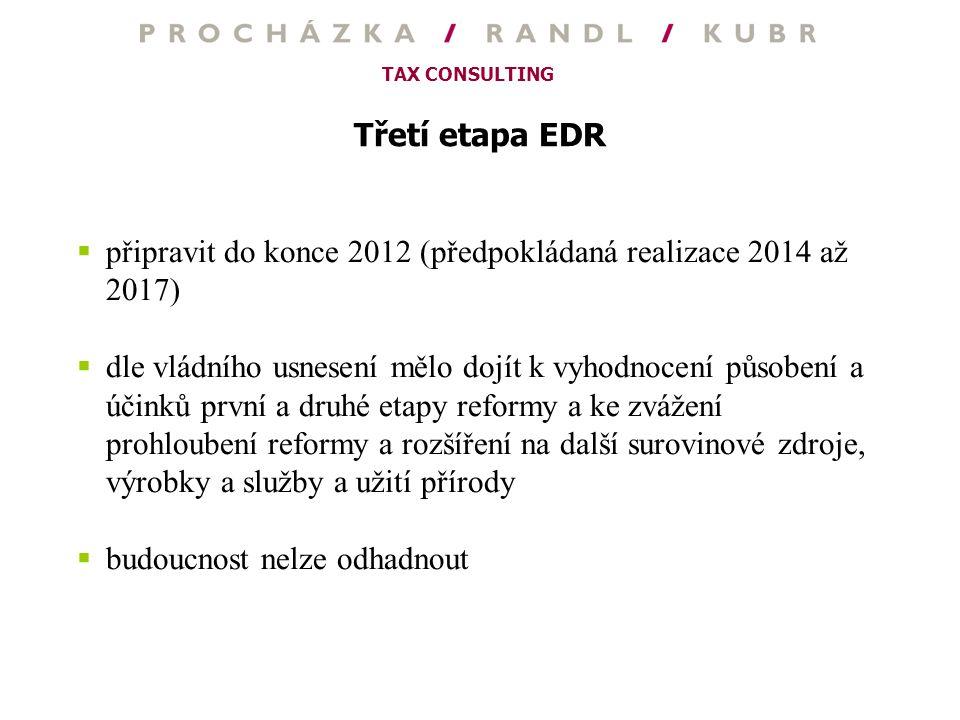 TAX CONSULTING Třetí etapa EDR  připravit do konce 2012 (předpokládaná realizace 2014 až 2017)  dle vládního usnesení mělo dojít k vyhodnocení působ