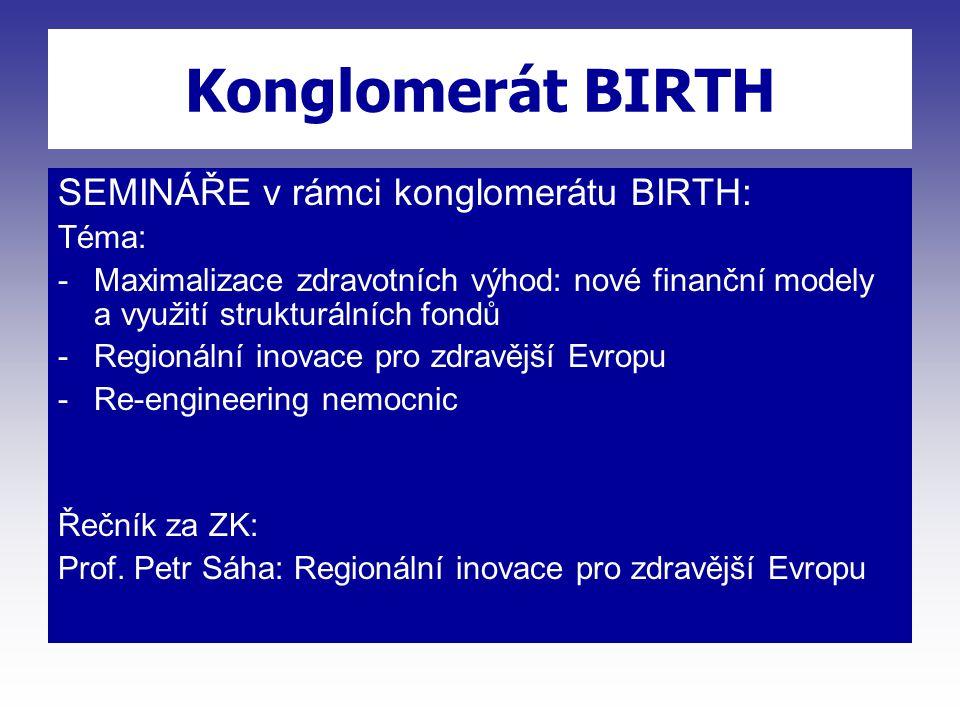 Konglomerát BIRTH SEMINÁŘE v rámci konglomerátu BIRTH: Téma: -Maximalizace zdravotních výhod: nové finanční modely a využití strukturálních fondů -Regionální inovace pro zdravější Evropu -Re-engineering nemocnic Řečník za ZK: Prof.