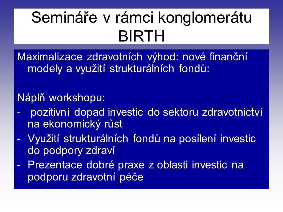 Semináře v rámci konglomerátu BIRTH Maximalizace zdravotních výhod: nové finanční modely a využití strukturálních fondů: Náplň workshopu: - pozitivní dopad investic do sektoru zdravotnictví na ekonomický růst -Využití strukturálních fondů na posílení investic do podpory zdraví -Prezentace dobré praxe z oblasti investic na podporu zdravotní péče