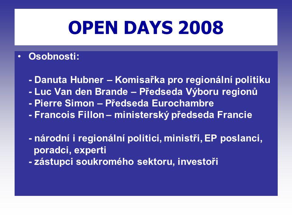 OPEN DAYS 2008 Osobnosti: - Danuta Hubner – Komisařka pro regionální politiku - Luc Van den Brande – Předseda Výboru regionů - Pierre Simon – Předseda Eurochambre - Francois Fillon – ministerský předseda Francie - národní i regionální politici, ministři, EP poslanci, poradci, experti - zástupci soukromého sektoru, investoři