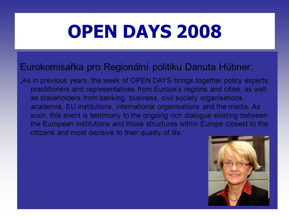 "OPEN DAYS 2007 OPEN DAYS 2008 Eurokomisařka pro Regionální politiku Danuta Hübner: ""As in previous years, the week of OPEN DAYS brings together policy experts, practitioners and representatives from Europe's regions and cities, as well as stakeholders from banking, business, civil society organisations, academia, EU institutions, international organisations and the media."