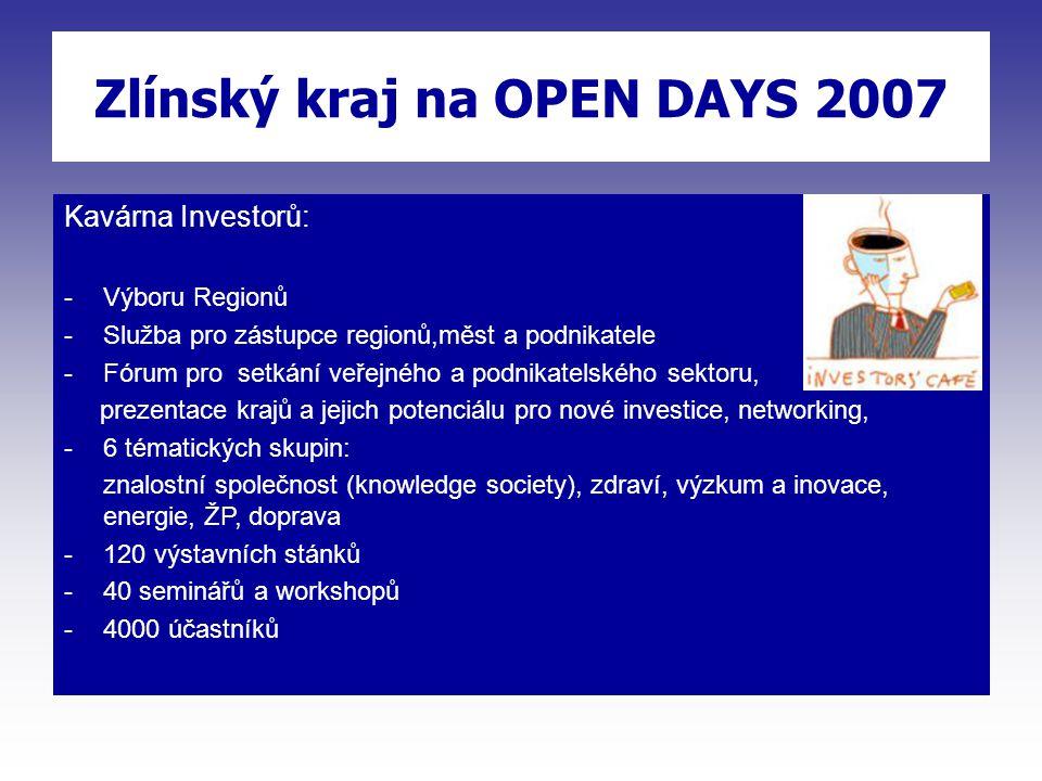Kavárna Investorů: -Výboru Regionů -Služba pro zástupce regionů,měst a podnikatele -Fórum pro setkání veřejného a podnikatelského sektoru, prezentace krajů a jejich potenciálu pro nové investice, networking, -6 tématických skupin: znalostní společnost (knowledge society), zdraví, výzkum a inovace, energie, ŽP, doprava -120 výstavních stánků -40 seminářů a workshopů -4000 účastníků Zlínský kraj na OPEN DAYS 2007