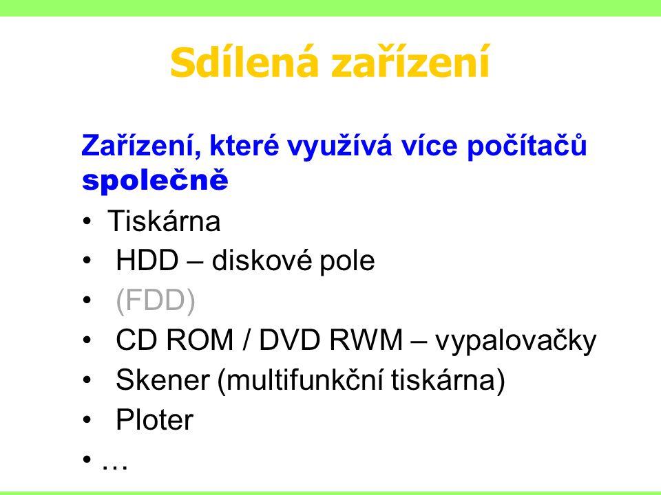 Sdílená zařízení Zařízení, které využívá více počítačů společně Tiskárna HDD – diskové pole (FDD) CD ROM / DVD RWM – vypalovačky Skener (multifunkční