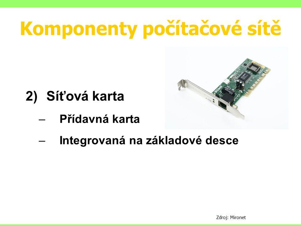Komponenty počítačové sítě 2)Síťová karta –Přídavná karta –Integrovaná na základové desce Zdroj: Mironet