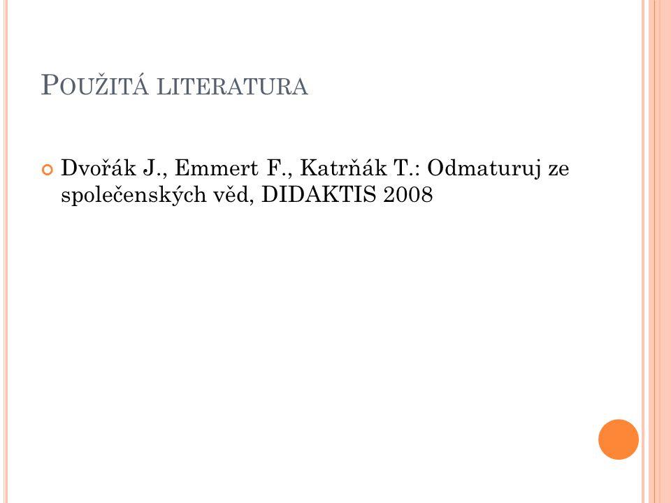 P OUŽITÁ LITERATURA Dvořák J., Emmert F., Katrňák T.: Odmaturuj ze společenských věd, DIDAKTIS 2008