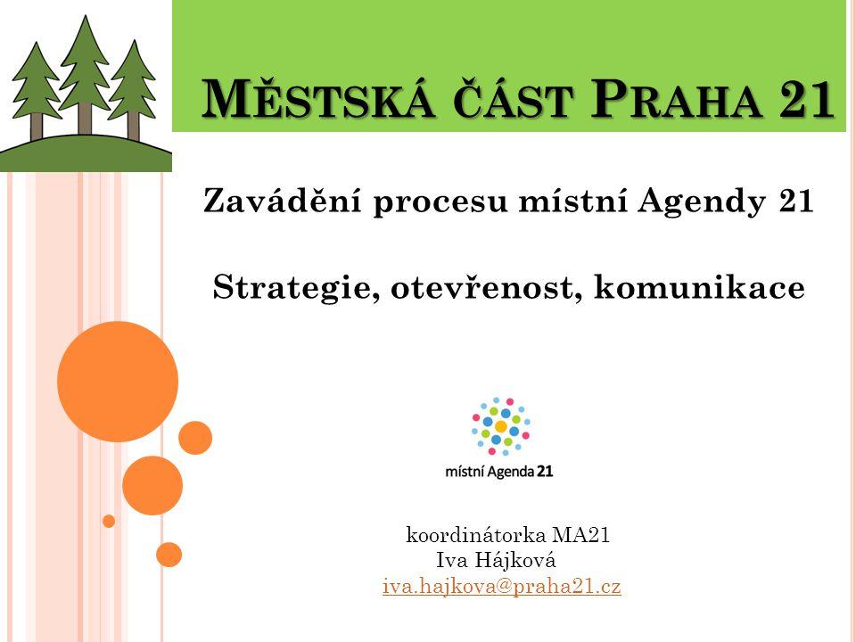 M ĚSTSKÁ ČÁST P RAHA 21 M ĚSTSKÁ ČÁST P RAHA 21 Zavádění procesu místní Agendy 21 Strategie, otevřenost, komunikace koordinátorka MA21 Iva Hájková iva