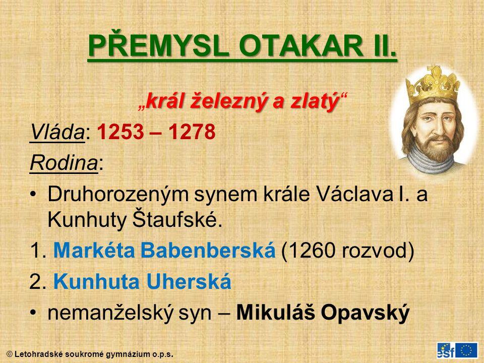 """© Letohradské soukromé gymnázium o.p.s. PŘEMYSL OTAKAR II. král železný a zlatý """"král železný a zlatý"""" Vláda: 1253 – 1278 Rodina: Druhorozeným synem k"""