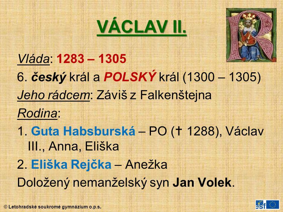© Letohradské soukromé gymnázium o.p.s. VÁCLAV II. Vláda: 1283 – 1305 6. český král a POLSKÝ král (1300 – 1305) Jeho rádcem: Záviš z Falkenštejna Rodi