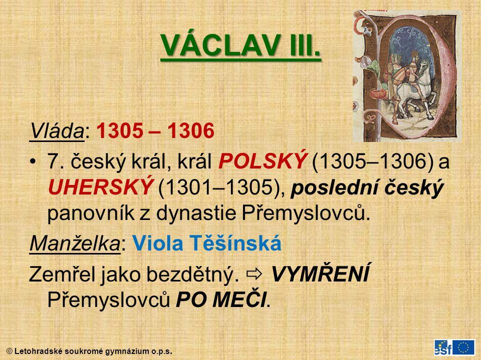 © Letohradské soukromé gymnázium o.p.s. VÁCLAV III. Vláda: 1305 – 1306 7. český král, král POLSKÝ (1305–1306) a UHERSKÝ (1301–1305), poslední český pa