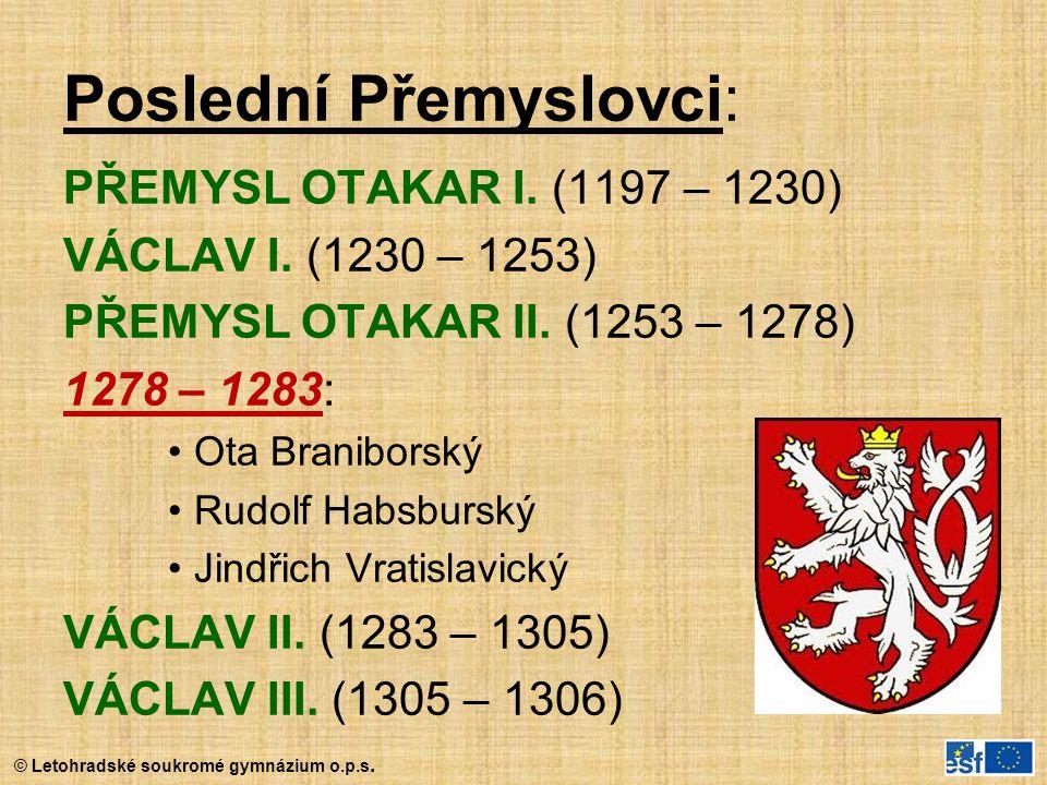 © Letohradské soukromé gymnázium o.p.s. Poslední Přemyslovci: PŘEMYSL OTAKAR I. (1197 – 1230) VÁCLAV I. (1230 – 1253) PŘEMYSL OTAKAR II. (1253 – 1278)