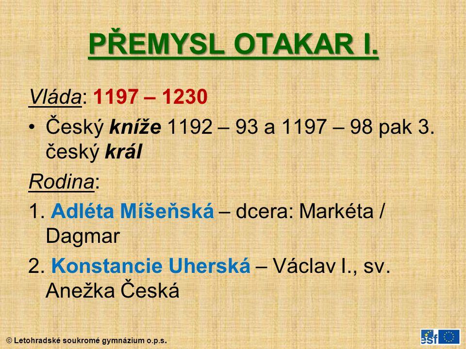 © Letohradské soukromé gymnázium o.p.s. PŘEMYSL OTAKAR I. Vláda: 1197 – 1230 Český kníže 1192 – 93 a 1197 – 98 pak 3. český král Rodina: 1. Adléta Míš