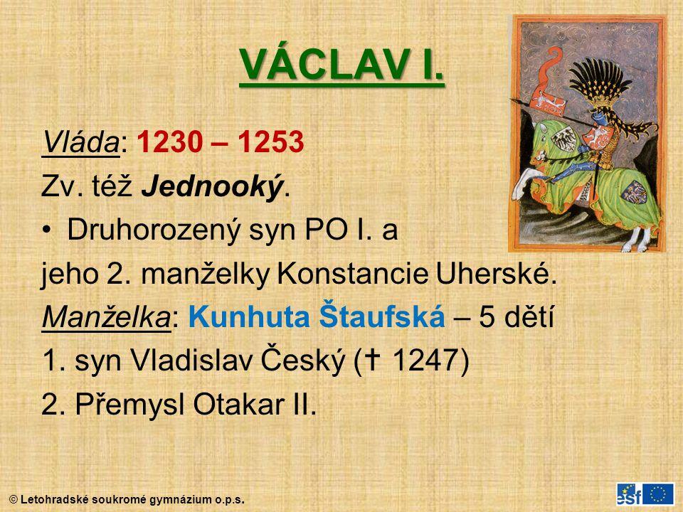 © Letohradské soukromé gymnázium o.p.s. VÁCLAV I. Vláda: 1230 – 1253 Zv. též Jednooký. Druhorozený syn PO I. a jeho 2. manželky Konstancie Uherské. Ma