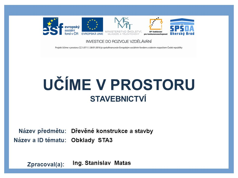UČÍME V PROSTORU Název předmětu: Název a ID tématu: Zpracoval(a): Dřevěné konstrukce a stavby Obklady STA3 Ing.