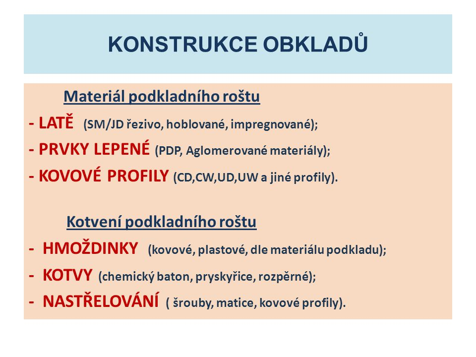KONSTRUKCE OBKLADŮ Konstrukční uzly obkladů - UKOTVENÍ NA ROŠT (kotvicí prostředky, spony); - SPOJOVÁNÍ OBKLADOVÝCH PRVKŮ (spoje lepené, šroubované sbíjené, tvarové ); - KONSTRUKČNÍ ŘEŠENÍ ROHŮ (rohy vnitřní, vnější, navazování); - KOTVENÍ K PODLAZE, STROPU, PODHLEDU (kotvení soklu, kotvení ke stropní konstrukci s dilatací, kotvení na podhled, kotvení podhled na obklad).