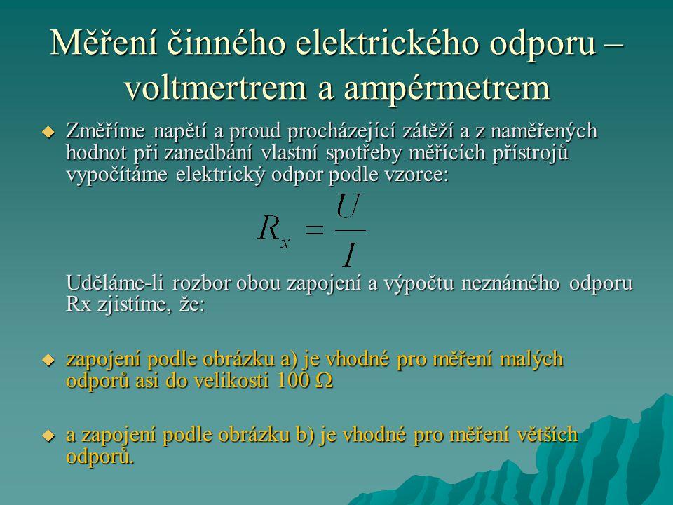 Měření činného elektrického odporu – voltmertrem a ampérmetrem  Změříme napětí a proud procházející zátěží a z naměřených hodnot při zanedbání vlastní spotřeby měřících přístrojů vypočítáme elektrický odpor podle vzorce: Uděláme-li rozbor obou zapojení a výpočtu neznámého odporu Rx zjistíme, že:  zapojení podle obrázku a) je vhodné pro měření malých odporů asi do velikosti 100   a zapojení podle obrázku b) je vhodné pro měření větších odporů.