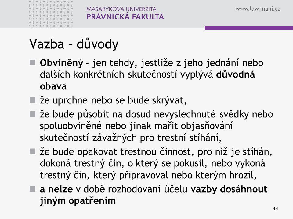 www.law.muni.cz Vazba - důvody Obviněný - jen tehdy, jestliže z jeho jednání nebo dalších konkrétních skutečností vyplývá důvodná obava že uprchne nebo se bude skrývat, že bude působit na dosud nevyslechnuté svědky nebo spoluobviněné nebo jinak mařit objasňování skutečností závažných pro trestní stíhání, že bude opakovat trestnou činnost, pro niž je stíhán, dokoná trestný čin, o který se pokusil, nebo vykoná trestný čin, který připravoval nebo kterým hrozil, a nelze v době rozhodování účelu vazby dosáhnout jiným opatřením 11