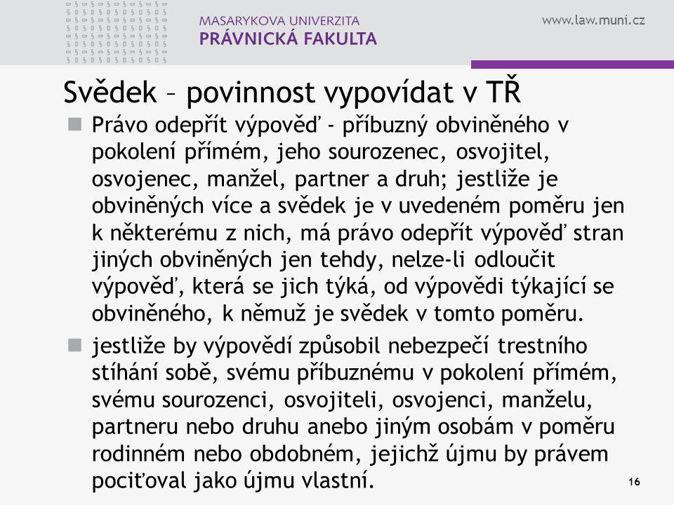 www.law.muni.cz Svědek – povinnost vypovídat v TŘ Právo odepřít výpověď - příbuzný obviněného v pokolení přímém, jeho sourozenec, osvojitel, osvojenec, manžel, partner a druh; jestliže je obviněných více a svědek je v uvedeném poměru jen k některému z nich, má právo odepřít výpověď stran jiných obviněných jen tehdy, nelze-li odloučit výpověď, která se jich týká, od výpovědi týkající se obviněného, k němuž je svědek v tomto poměru.