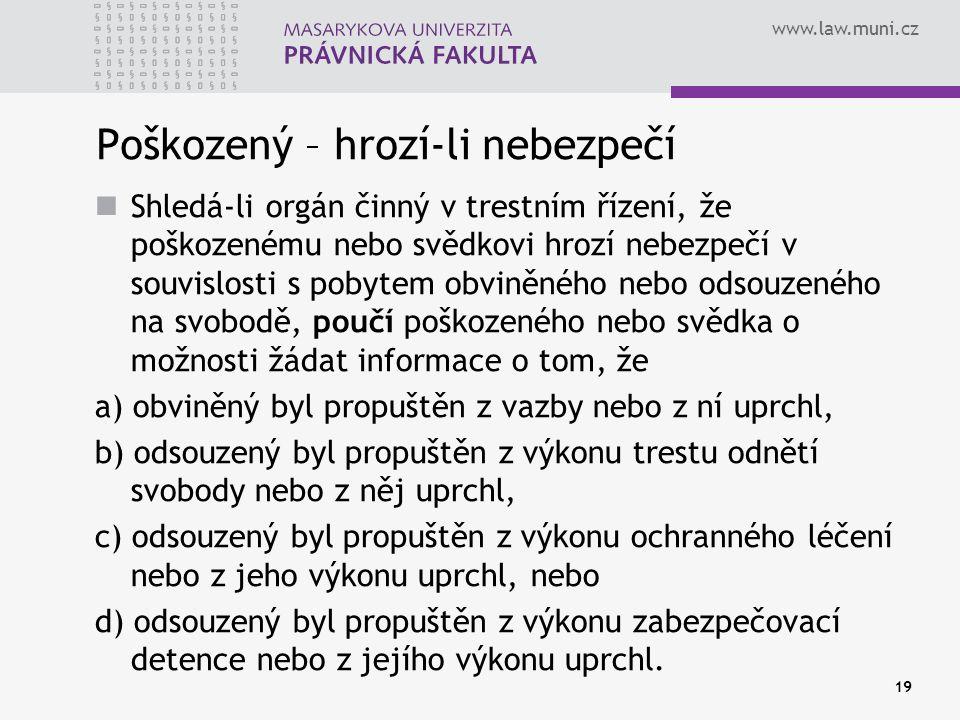 www.law.muni.cz Poškozený – hrozí-li nebezpečí Shledá-li orgán činný v trestním řízení, že poškozenému nebo svědkovi hrozí nebezpečí v souvislosti s pobytem obviněného nebo odsouzeného na svobodě, poučí poškozeného nebo svědka o možnosti žádat informace o tom, že a) obviněný byl propuštěn z vazby nebo z ní uprchl, b) odsouzený byl propuštěn z výkonu trestu odnětí svobody nebo z něj uprchl, c) odsouzený byl propuštěn z výkonu ochranného léčení nebo z jeho výkonu uprchl, nebo d) odsouzený byl propuštěn z výkonu zabezpečovací detence nebo z jejího výkonu uprchl.