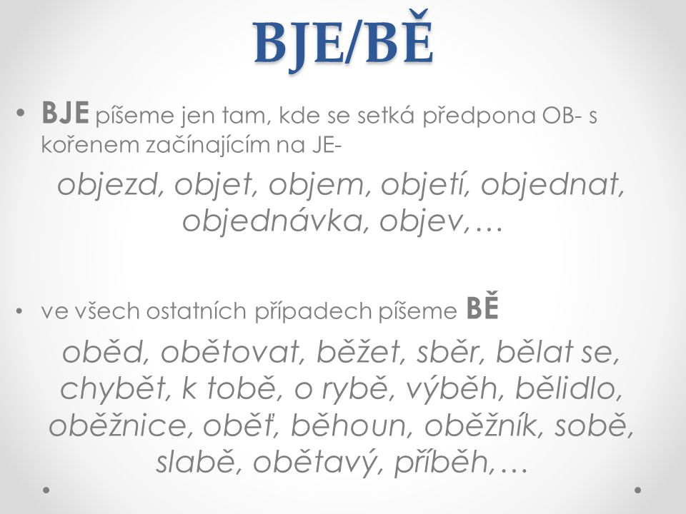 BJE/BĚ BJE píšeme jen tam, kde se setká předpona OB- s kořenem začínajícím na JE- objezd, objet, objem, objetí, objednat, objednávka, objev,… ve všech