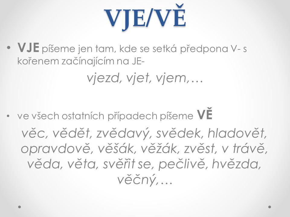 VJE/VĚ VJE píšeme jen tam, kde se setká předpona V- s kořenem začínajícím na JE- vjezd, vjet, vjem,… ve všech ostatních případech píšeme VĚ věc, vědět