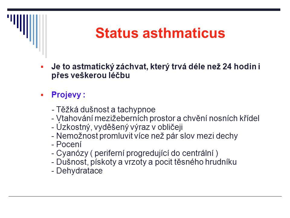 Status asthmaticus  Je to astmatický záchvat, který trvá déle než 24 hodin i přes veškerou léčbu  Projevy : - Těžká dušnost a tachypnoe - Vtahování