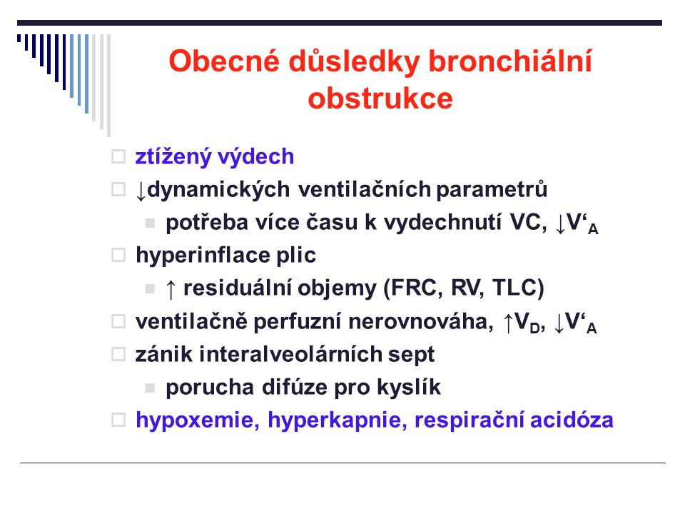 Obecné důsledky bronchiální obstrukce  ztížený výdech  ↓dynamických ventilačních parametrů potřeba více času k vydechnutí VC, ↓V' A  hyperinflace p