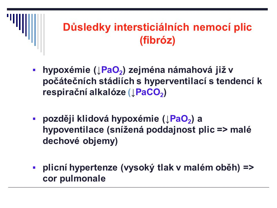 Důsledky intersticiálních nemocí plic (fibróz)  hypoxémie (↓PaO 2 ) zejména námahová již v počátečních stádiích s hyperventilací s tendencí k respira