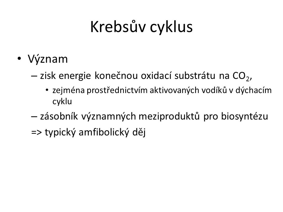 Krebsův cyklus 4 fáze – kondenzace C 2 + C 4 (acetyl-CoA + oxalacetát ) vzniká C 6 (kyselina citronová) – dekarboxylace C 6 na C 5 (isocitrát na ketoglutarát) – dekarboxylace C 5 na C 4 (ketoglutarát na sukcinát) – regenerace oxalacetátu sumární zápis CH 3 CO~SCoA + 3 H 2 O → 2 CO 2 + 8 [H] + HSCoA