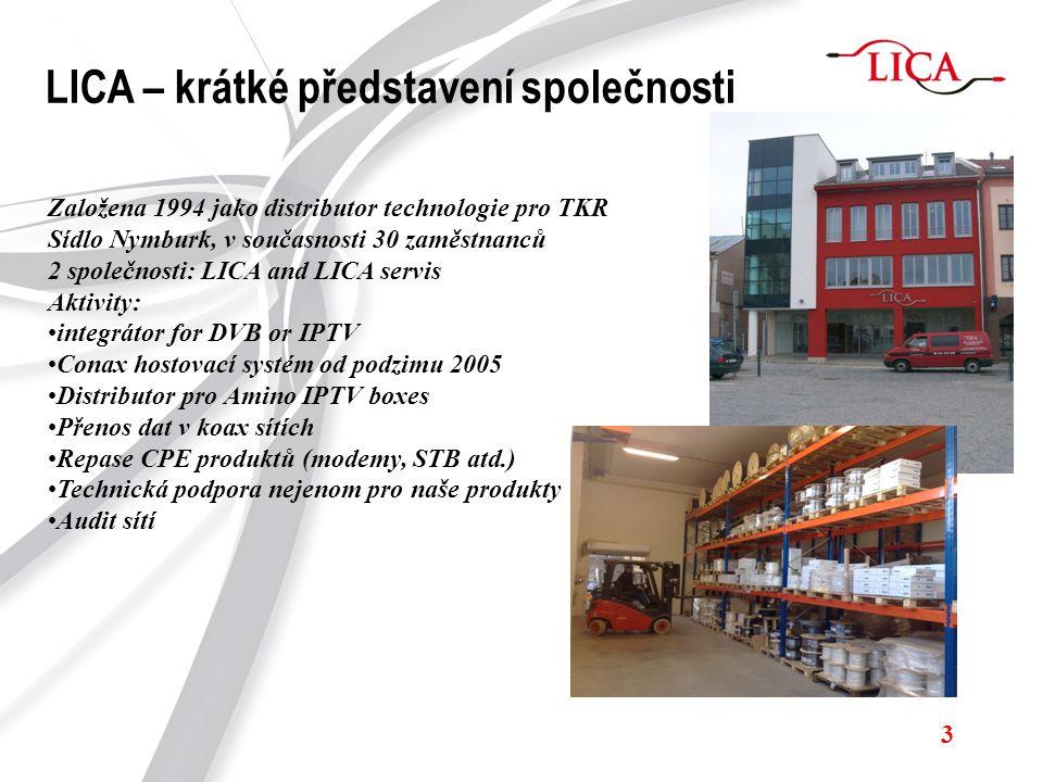 3 LICA – krátké představení společnosti Založena 1994 jako distributor technologie pro TKR Sídlo Nymburk, v současnosti 30 zaměstnanců 2 společnosti: LICA and LICA servis Aktivity: integrátor for DVB or IPTV Conax hostovací systém od podzimu 2005 Distributor pro Amino IPTV boxes Přenos dat v koax sítích Repase CPE produktů (modemy, STB atd.) Technická podpora nejenom pro naše produkty Audit sítí