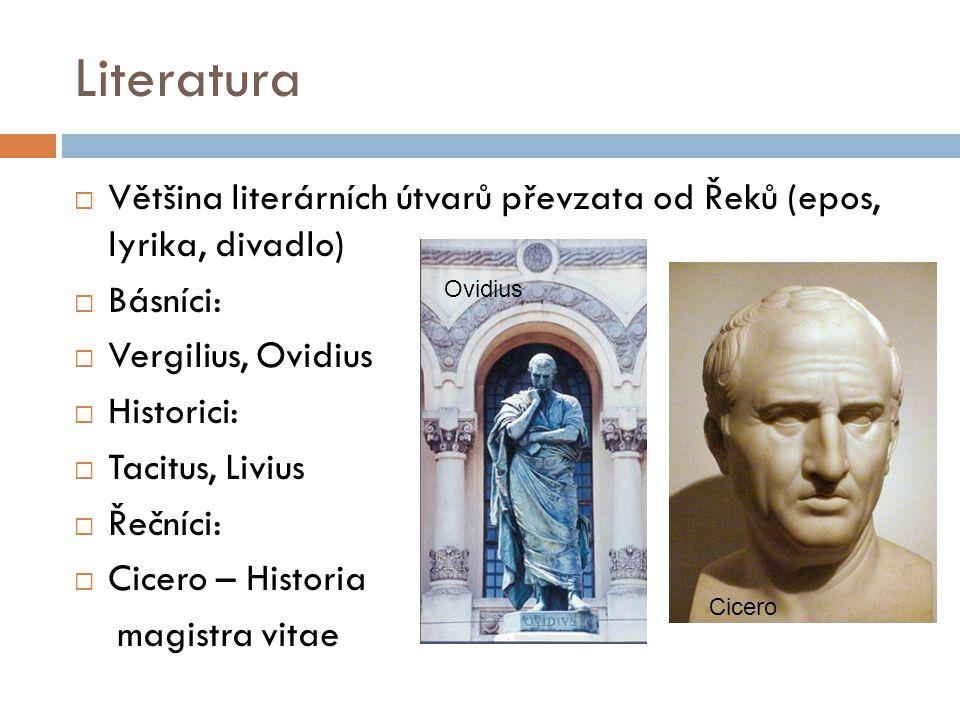 Literatura  Většina literárních útvarů převzata od Řeků (epos, lyrika, divadlo)  Básníci:  Vergilius, Ovidius  Historici:  Tacitus, Livius  Řečn