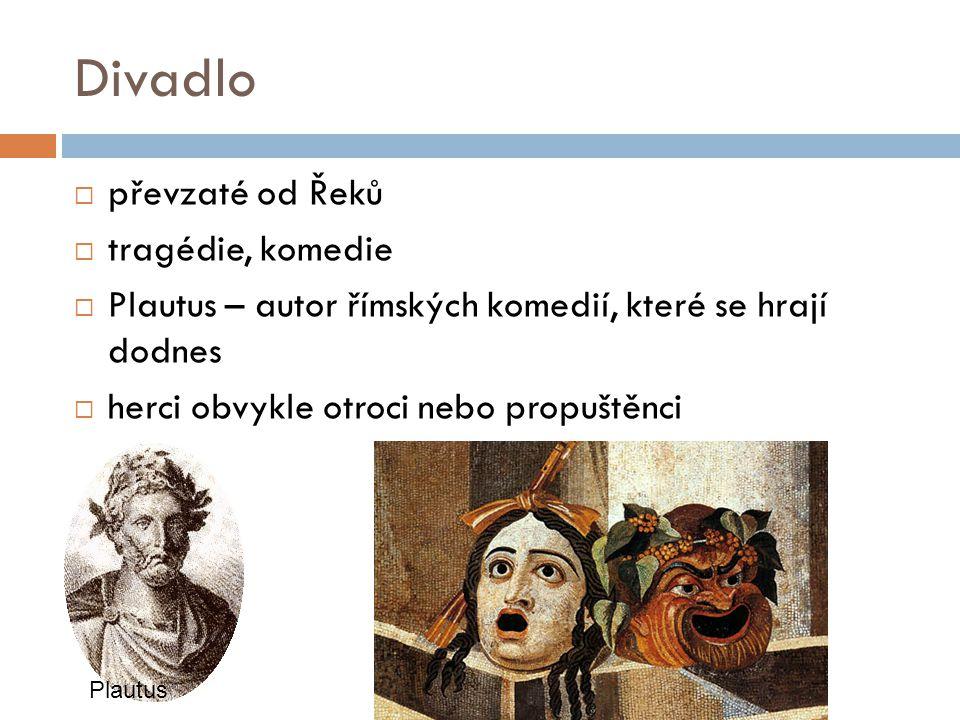 Divadlo  převzaté od Řeků  tragédie, komedie  Plautus – autor římských komedií, které se hrají dodnes  herci obvykle otroci nebo propuštěnci Plaut