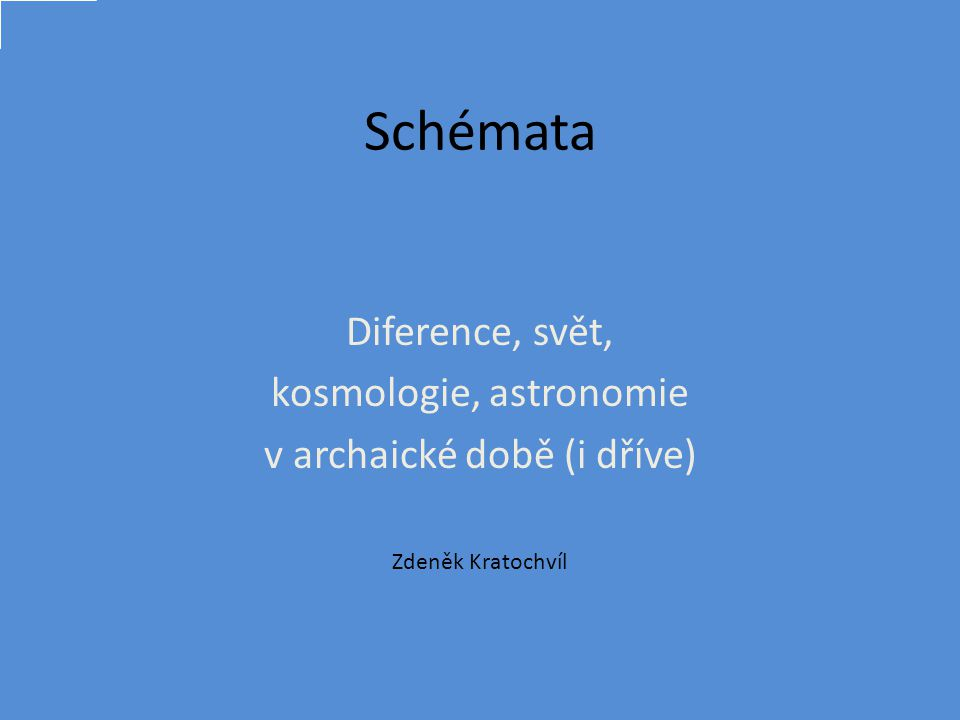Schémata Diference, svět, kosmologie, astronomie v archaické době (i dříve) Zdeněk Kratochvíl