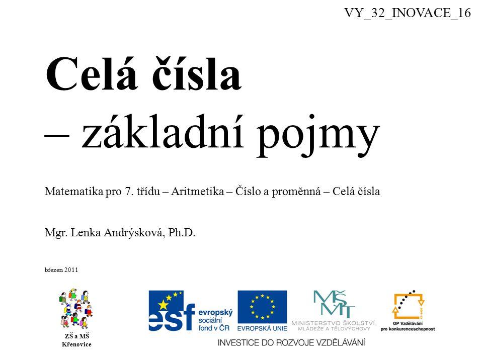Celá čísla – základní pojmy ZŠ a MŠ Křenovice Mgr. Lenka Andrýsková, Ph.D. březen 2011 Matematika pro 7. třídu – Aritmetika – Číslo a proměnná – Celá