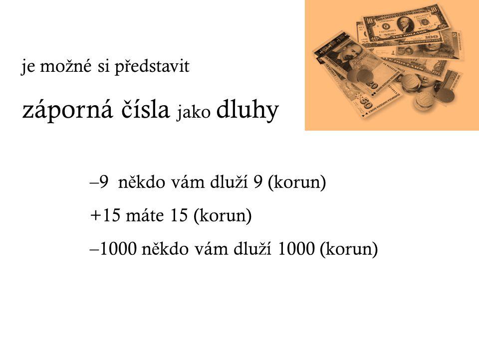 je mo ž né si p ř edstavit záporná č ísla jako dluhy –9 n ě kdo vám dlu ž í 9 (korun) +15 máte 15 (korun) –1000 n ě kdo vám dlu ž í 1000 (korun)