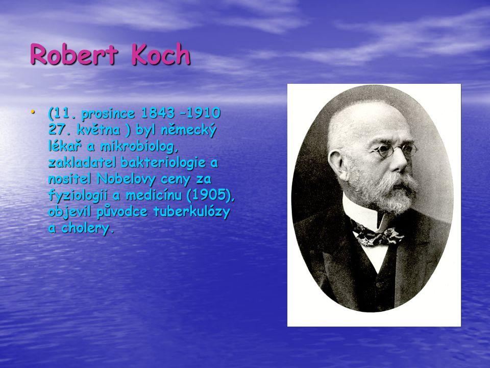 Robert Koch (11. prosince 1843 –1910 27. května ) byl německý lékař a mikrobiolog, zakladatel bakteriologie a nositel Nobelovy ceny za fyziologii a me