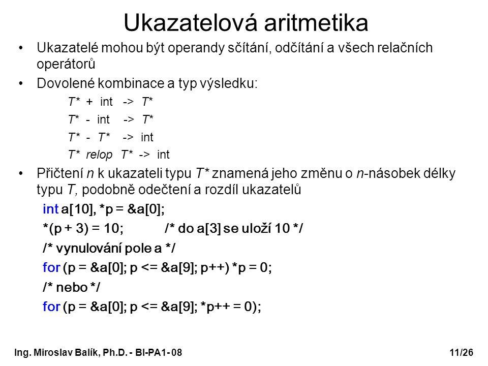 Ing. Miroslav Balík, Ph.D. - BI-PA1- 08 Ukazatelová aritmetika Ukazatelé mohou být operandy sčítání, odčítání a všech relačních operátorů Dovolené kom