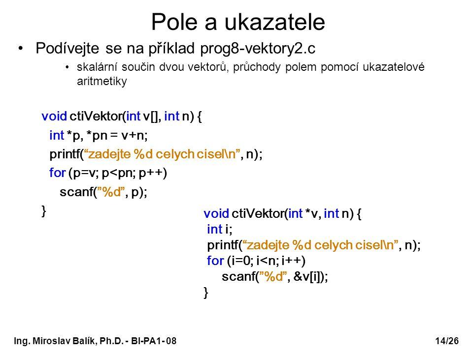 Ing. Miroslav Balík, Ph.D. - BI-PA1- 08 Pole a ukazatele Podívejte se na příklad prog8-vektory2.c skalární součin dvou vektorů, průchody polem pomocí