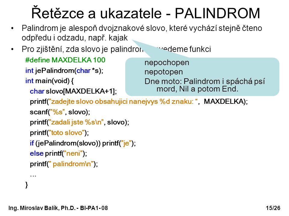 Ing. Miroslav Balík, Ph.D. - BI-PA1- 08 Řetězce a ukazatele - PALINDROM Palindrom je alespoň dvojznakové slovo, které vychází stejně čteno odpředu i o