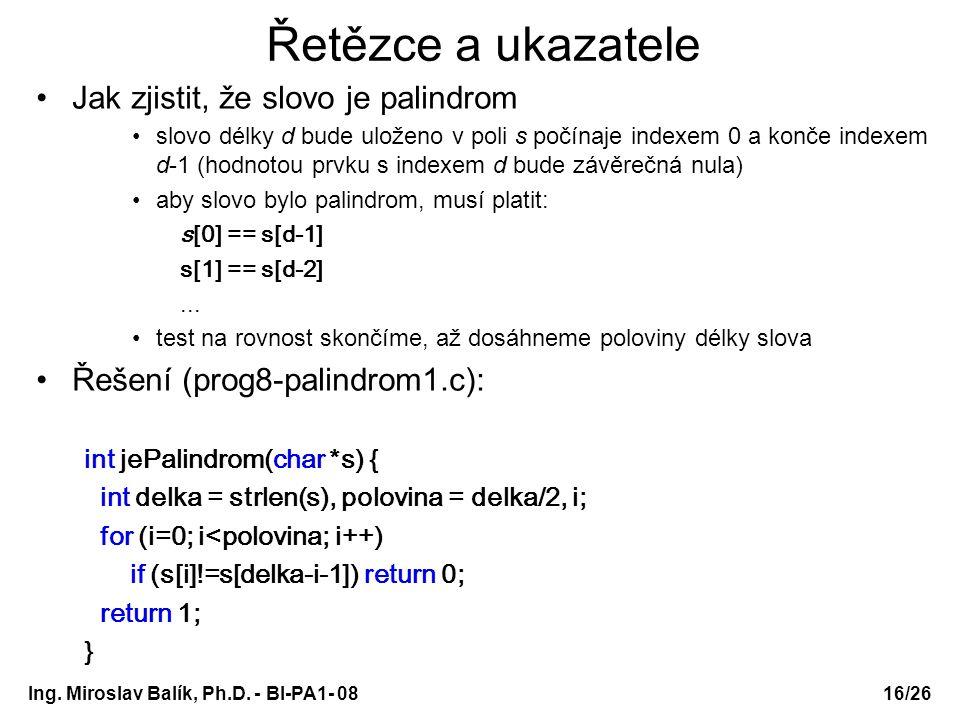 Ing. Miroslav Balík, Ph.D. - BI-PA1- 08 Řetězce a ukazatele Jak zjistit, že slovo je palindrom slovo délky d bude uloženo v poli s počínaje indexem 0
