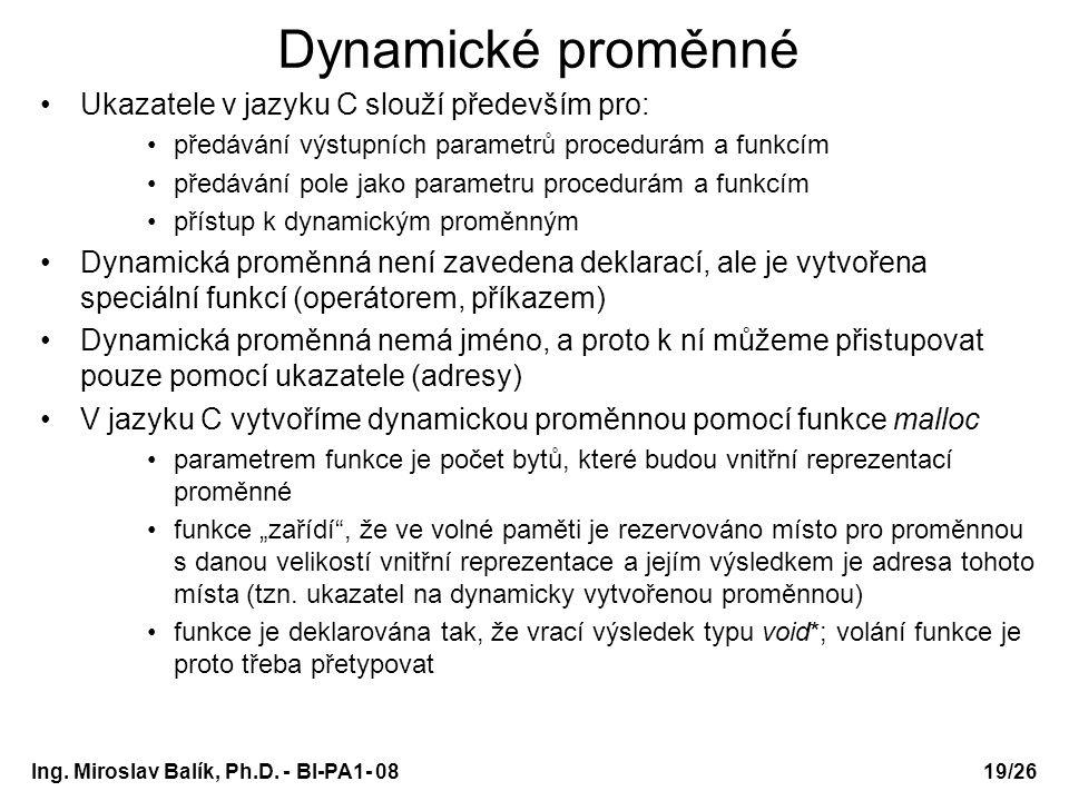 Ing. Miroslav Balík, Ph.D. - BI-PA1- 08 Dynamické proměnné Ukazatele v jazyku C slouží především pro: předávání výstupních parametrů procedurám a funk